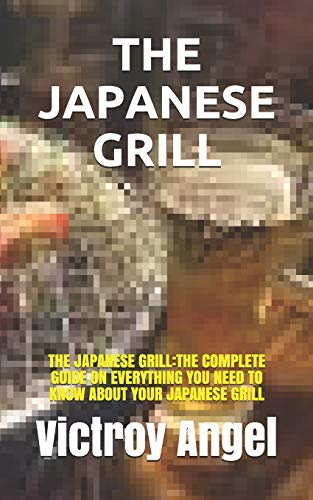THE JAPANESE GRILL: THE JAPANESE GRILL:THE COMPLETE GUIDE ON EVERYTHING YOU NEED TO KNOW ABOUT YOUR JAPANESE GRILL