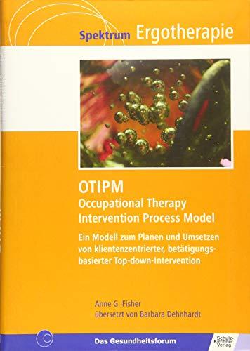 OTIPM Occupational Therapy Intervention Process Model: Ein Modell zum Planen und Umsetzen von klientenzentrierter, betätigungsbasierter Top-down-Intervention (Spektrum Ergotherapie)
