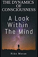 The Dynamics of Consciousness: A Look within The Mind