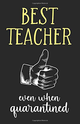 Best Teacher - even when quarantined (yellow): A5 notebook or journal. Great for Teacher Appreciation Gift, Year End, Teachers Retirement, Thank You Gift or Birthday gift