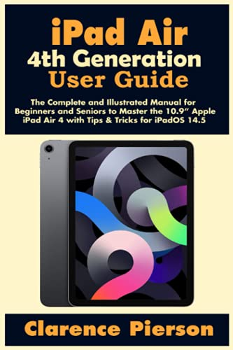 """iPad Air 4th Generation User Guide: The Complete and Illustrated Manual for Beginners and Seniors to Master the 10.9"""" Apple iPad Air 4 with Tips & Tricks for iPadOS 14.5"""