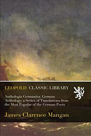 Anthologia Germanica. German Anthology: a Series of Translations from the Most Popular of the German Poets