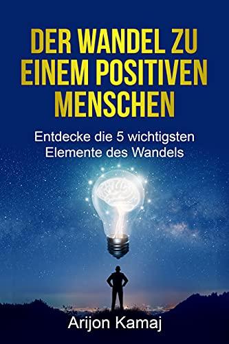 Positive Veränderung: Der Wandel zu einem positiven Menschen - Positivität entwickeln: Die 5 wichtigsten Elemente des Wandels