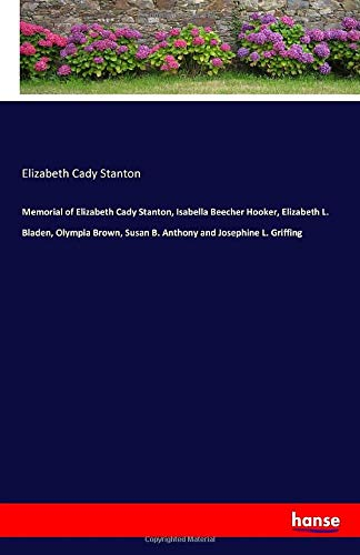 Memorial of Elizabeth Cady Stanton, Isabella Beecher Hooker, Elizabeth L. Bladen, Olympia Brown, Susan B. Anthony and Josephine L. Griffing