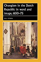 Orangism in the Dutch Republic in Word and Image, 1650-75 (Studies in Early Modern European History)