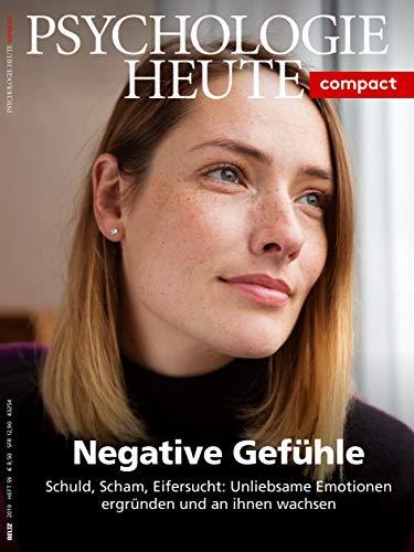 Psychologie Heute Compact 59: Negative Gefühle: Schuld, Scham, Eifersucht: Unliebsame Emotionen ergründen und an ihnen wachsen