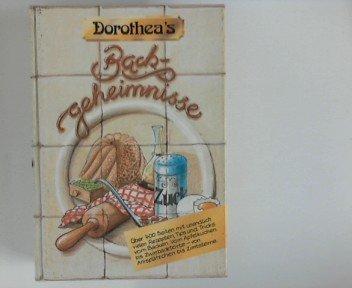 Dorothea\'s Backgeheimnisse : Über 400 Seiten mit unendlich vielen Rezepten, Tips und Tricks vom Backen. Vom Apfelkuchen bis Zwiebacktorte - von Anisplätzchen bis Zimtsterne