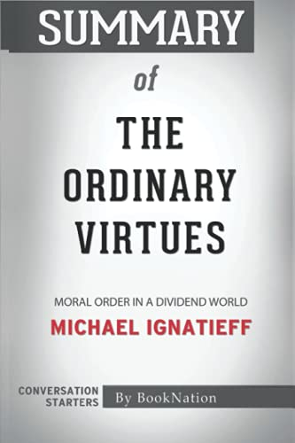 Summary of The Ordinary Virtues: Moral Order in a Dividend World by Michael Ignatieff: Conversation Starters