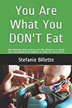 You Are What You DON`T Eat: How elimination diets saved my son's life, allowed me to reclaim mine, and empowered my daught...