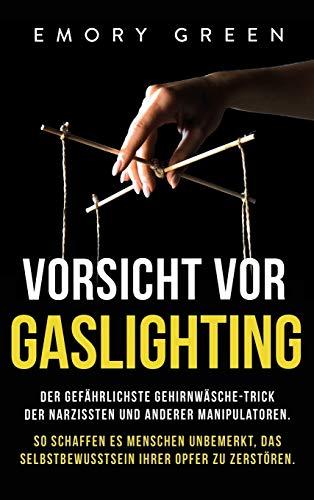Vorsicht vor Gaslighting: Der gefährlichste Gehirnwäsche-Trick der Narzissten und anderer Manipulatoren. So schaffen es Menschen unbemerkt, das Selbstbewusstsein ihrer Opfer zu zerstören