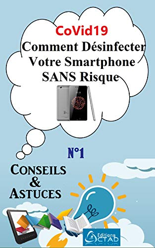 CoVid19 : Comment Désinfecter Votre Smartphone SANS Risque (Conseils et Astuces de CTAD) (French Edition)