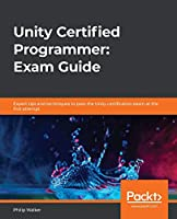 Unity Certified Programmer Study Guide: Become a professional Unity programmer by learning expert game scripting with Unity and C# Front Cover