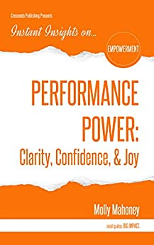 PERFORMANCE POWER: Clarity, Confidence, & Joy (Instant Insights) by [Molly Mahoney]