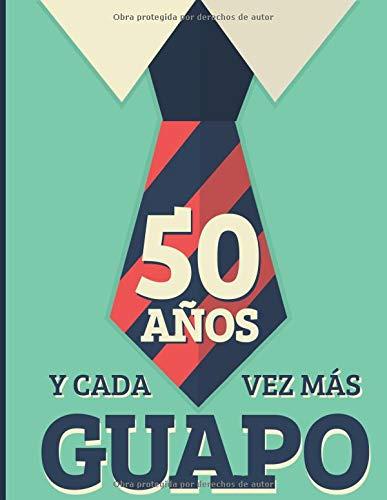 50 Años Y Cada Vez Más Guapo: Regalo de Cumpleaños 50 Años Para Hombre. Cuaderno de Notas, Libreta de Apuntes, Anotador o Diario Personal