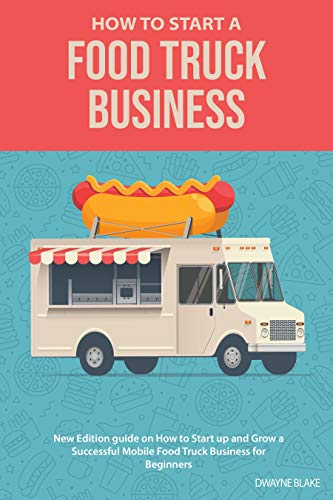 Food truck business: New Edition guide on How to Start up and Grow a Successful Mobile Food Truck Business for Beginners by [Dwayne Blake]