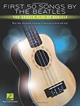 First 50 Songs by the Beatles You Should Play on Ukulele: Must-Have, Accessible Collection of Favorites to Strum and Sing