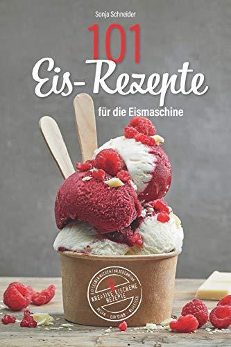 101 Eis-Rezepte für die Eismaschine - Eis selber machen für Jedermann - Kreative Eiscreme Rezepte - Vegan, Low Carb, Klassisch