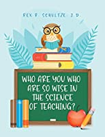Who Are You Who Are So Wise in the Science of Teaching?