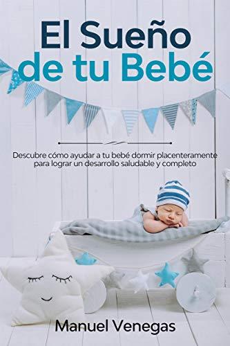 El Sueño de tu Bebé: Descubre Cómo Ayudar a tu Bebé Dormir Placenteramente para Lograr un Desarrollo Saludable y Completo