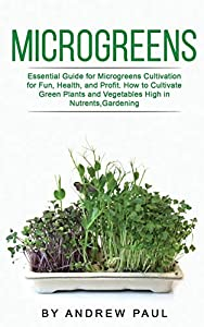 Microgreens: Essential Guide for Microgreens Cultivation for Fun, Health, and Profit. How to Cultivate Green Plants and Vegetables High in Nutrients,Gardening