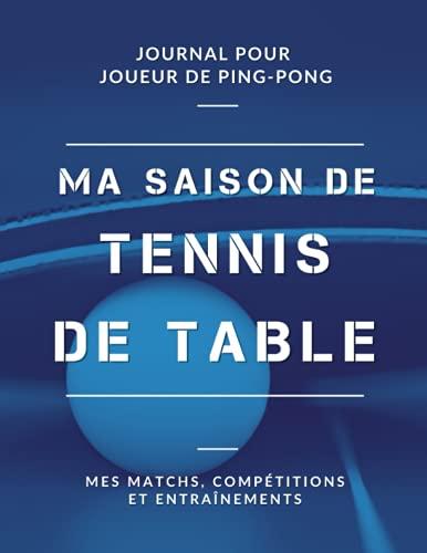 Ma Saison de Tennis de Table, Mes Matchs, Compétitions et Entraînements, Journal pour Joueur de Ping Pong: Livre de Tennis de Table pour Garçon, Fille, Enfant, Ado   Grand Format