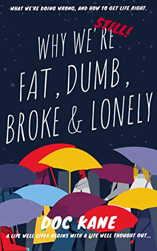 Why We're (Still!) Fat, Dumb, Broke & Lonely. : A life well lived begins with a life well thought out... what we're doing wrong, and how to (finally!) get life right.