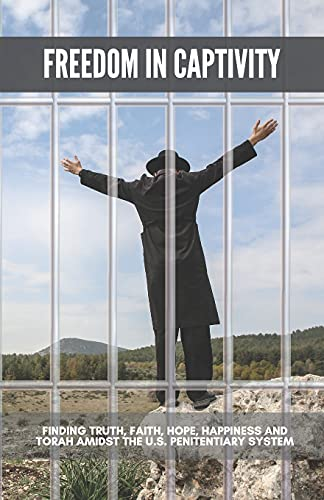 Freedom in Captivity: Finding Truth, Faith, Hope, Happiness, and Torah in the U.S. Penitentiary Syst
