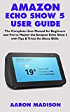 AMAZON ECHO SHOW 5 USER GUIDE: The Complete User Manual for Beginners and Pro to Master the Amazon Echo Show 5 with Tips & Tricks for Alexa Skills (Echo Device & Alexa Setup)
