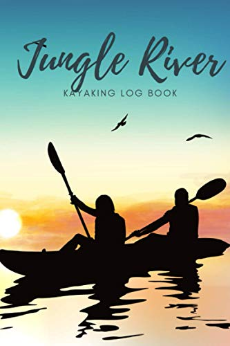 Jungle River Kayaking log book: Record Your Adventures. Exploring Rivers, Creeks, and Water Trails for who Love River and Sea Kayaking and Water Sports