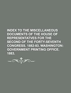 Index to the Miscellaneous Documents of the House of Representatves for the Second of the Forty-Seventh Congress. 1882-83....