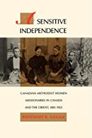 A Sensitive Independence: Canadian Methodist Women Missionaries in Canada and the Orient, 1881-1925 (McGill-Queen's Studies in the History of Religion)