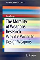 The Morality of Weapons Research: Why it is Wrong to Design Weapons (SpringerBriefs in Ethics)