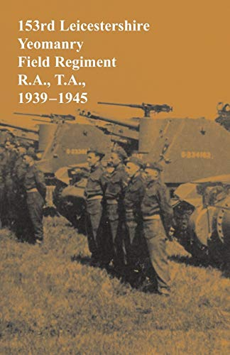 153rd Leicestershire Yeomanry Field Regiment R.A. T.A. 1939-1945