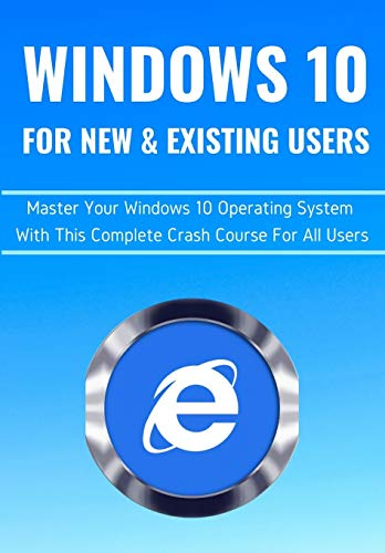 WINDOWS 10 FOR NEW & EXISTING USERS: Master Your Windows 10 Operating System With This Complete Crash Course For All Users