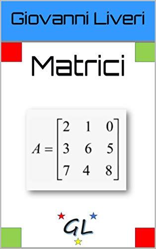 Matrici: Da zero a 100 (GL- Math Vol. 1) (Italian Edition)