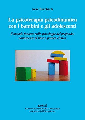 La psicoterapia psicodinamica con i bambini e gli adolescenti. Il metodo fondato sulla psicologia del profondo: conoscenza di base e pratica clinica
