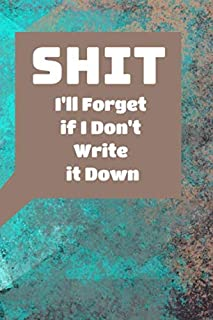 Shit I'll Forget if I Don't Write it Down: Organizer, Log Book, Record Journal & Notebook for Passwords, Lists & Other Shi...
