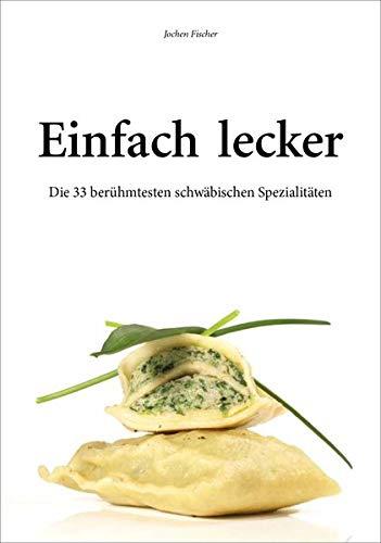 Einfach lecker. Die 33 berühmtesten schwäbischen Spezialitäten. Mit Rezepten zum Nachkochen und Genießen.