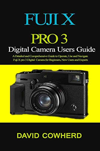 Fuji X Pro 3 Digital Camera Users Guide: A Detailed and Comprehensive Guide to Operate, Use and Navigate Fuji X pro 3 Digital Camera for Beginners, New Users and Experts