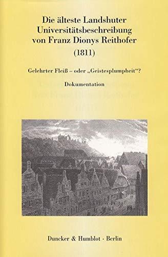 Die älteste Landshuter Universitätsbeschreibung von Franz Dionys Reithofer (1811).: Gelehrter Fleiß – oder