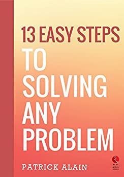 13 Easy Steps to Solving Any Problem (Rupa Quick Reads) by [Patrick Alain]