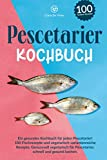 Pescetarier Kochbuch: Ein gesundes Kochbuch für jeden Pescetarier! 100 Fischrezepte und vegetarisch, variantenreiche Rezepte. Genussvoll vegetarisch für Pescetarier, schnell und gesund kochen.