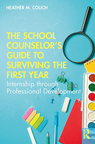 The School Counselor's Guide to Surviving the First Year: Internship through Professional Development