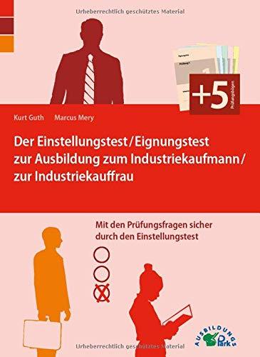 Der Eignungstest / Einstellungstest zur Ausbildung zum Industriekaufmann / zur Industriekauffrau: Mit den Prüfungsfragen sicher durch den Einstellungstest!