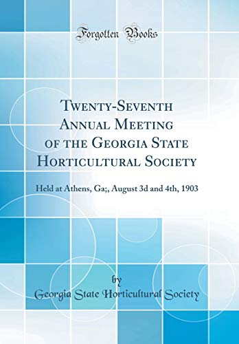 Twenty-Seventh Annual Meeting of the Georgia State Horticultural Society: Held at Athens, Ga;, August 3d and 4th, 1903 (Classic Reprint)