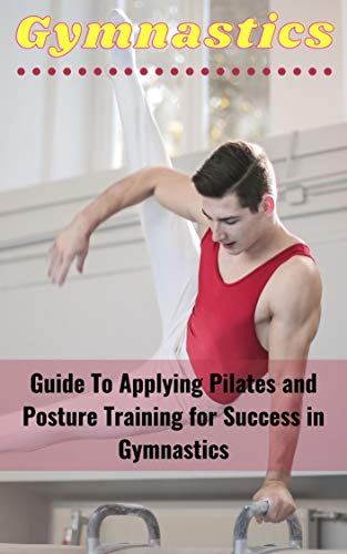 Guide To Applying Pilates and Posture Training for Success in Gymnastics (English Edition)