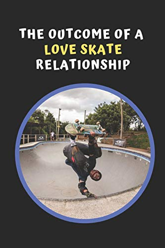 The Outcome Of A Love Skate Relationship: Skateboarding Novelty Lined Notebook / Journal To Write In Perfect Gift Item (6 x 9 inches)