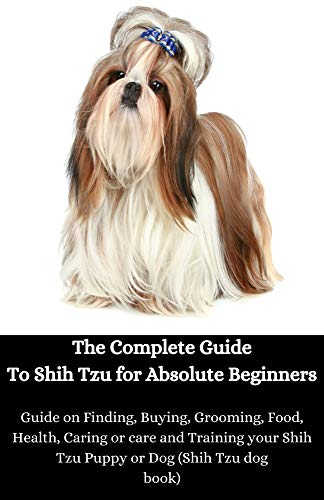 The Complete Guide To Shih Tzu for Absolute Beginners: Guide on Finding, Buying, Grooming, Food, Health, Caring or care and Training your Shih Tzu Puppy or Dog (Shih Tzu dog book)
