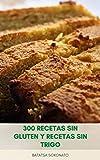 300 Recetas Sin Gluten Y Recetas Sin Trigo : Hornear 300 Recetas Fáciles Para Postres, Magdalenas, Pasteles, Galletas, Panes Y Más - Alternativas De Harina - Consejos Para Hornear