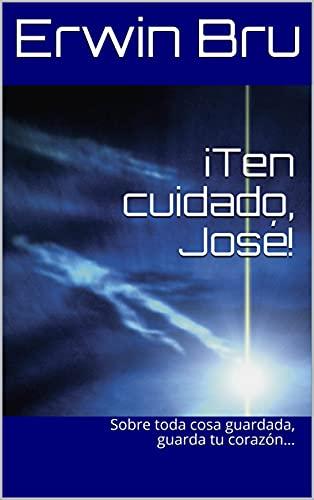 ¡Ten cuidado, José!: Sobre toda cosa guardada, guarda tu corazón… (Spanish Edition)